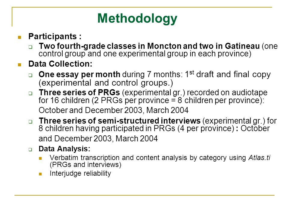Methodology Participants : Two fourth-grade classes in Moncton and two in Gatineau (one control group and one experimental group in each province) Data Collection: One essay per month during 7 months: 1 st draft and final copy (experimental and control groups.) Three series of PRGs (experimental gr.) recorded on audiotape for 16 children (2 PRGs per province = 8 children per province): October and December 2003, March 2004 Three series of semi-structured interviews (experimental gr.) for 8 children having participated in PRGs (4 per province) : October and December 2003, March 2004 Data Analysis: Verbatim transcription and content analysis by category using Atlas.ti (PRGs and interviews) Interjudge reliability