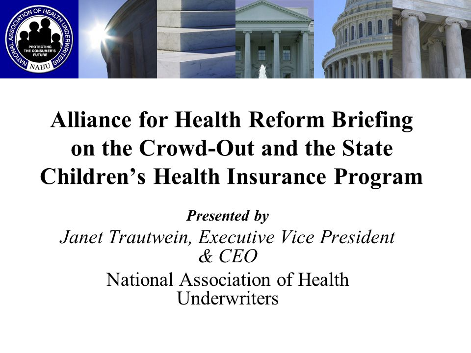 Alliance for Health Reform Briefing on the Crowd-Out and the State Childrens Health Insurance Program Presented by Janet Trautwein, Executive Vice Pre