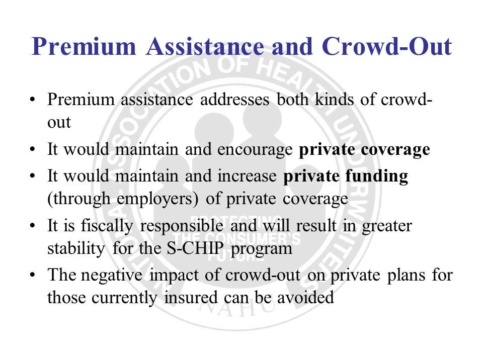Premium Assistance and Crowd-Out Premium assistance addresses both kinds of crowd- out It would maintain and encourage private coverage It would maint