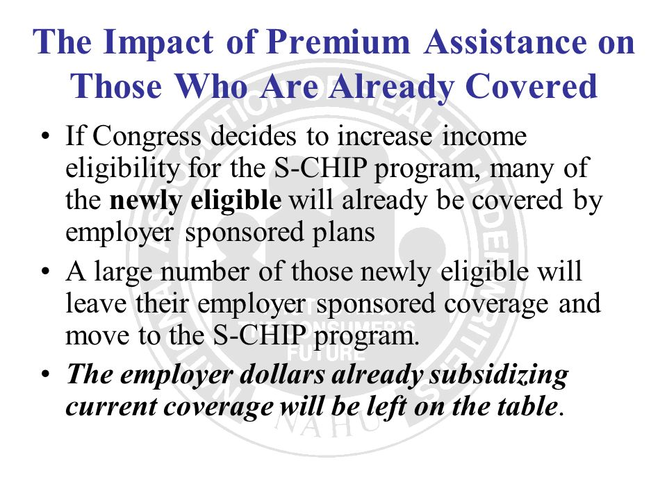 The Impact of Premium Assistance on Those Who Are Already Covered If Congress decides to increase income eligibility for the S-CHIP program, many of t