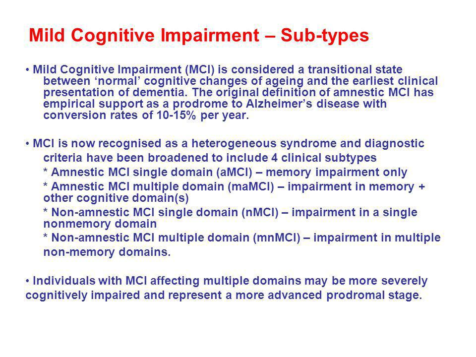 Mild Cognitive Impairment – Sub-types Mild Cognitive Impairment (MCI) is considered a transitional state between normal cognitive changes of ageing an