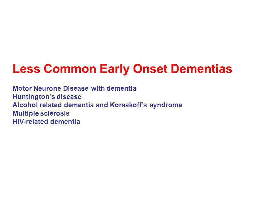 Less Common Early Onset Dementias Motor Neurone Disease with dementia Huntingtons disease Alcohol related dementia and Korsakoffs syndrome Multiple sc