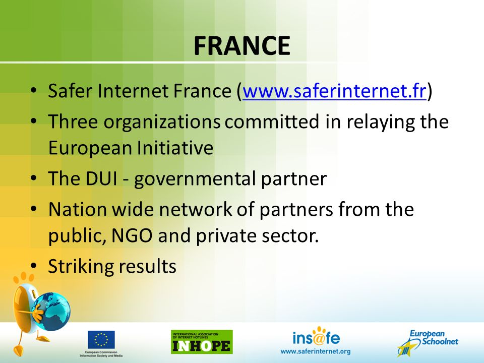 FRANCE Safer Internet France (www.saferinternet.fr)www.saferinternet.fr Three organizations committed in relaying the European Initiative The DUI - governmental partner Nation wide network of partners from the public, NGO and private sector.