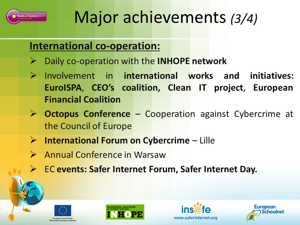 Major achievements (3/4) International co-operation: Daily co-operation with the INHOPE network Involvement in international works and initiatives: EuroISPA, CEOs coalition, Clean IT project, European Financial Coalition Octopus Conference – Cooperation against Cybercrime at the Council of Europe International Forum on Cybercrime – Lille Annual Conference in Warsaw EC events: Safer Internet Forum, Safer Internet Day.