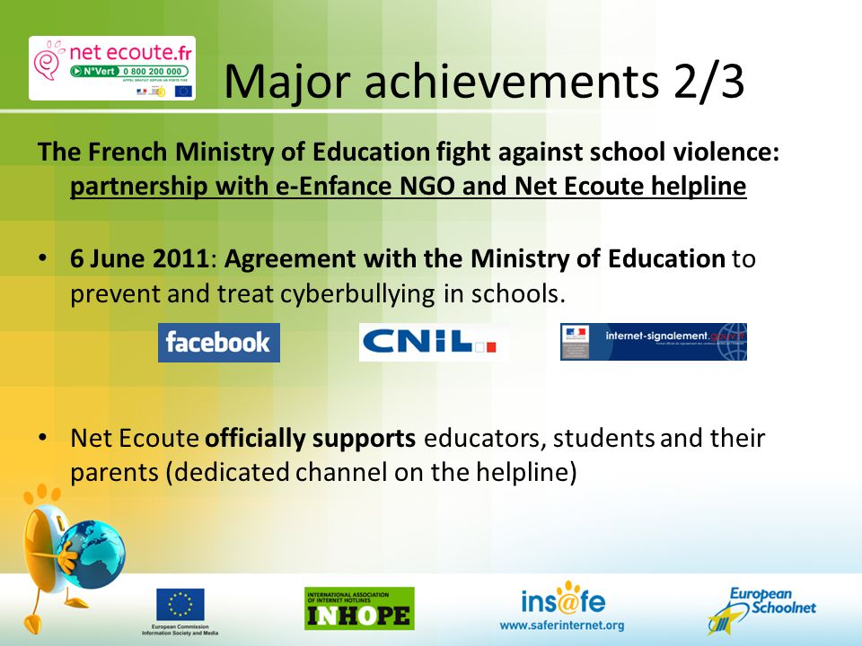 Major achievements 2/3 The French Ministry of Education fight against school violence: partnership with e-Enfance NGO and Net Ecoute helpline 6 June 2011: Agreement with the Ministry of Education to prevent and treat cyberbullying in schools.