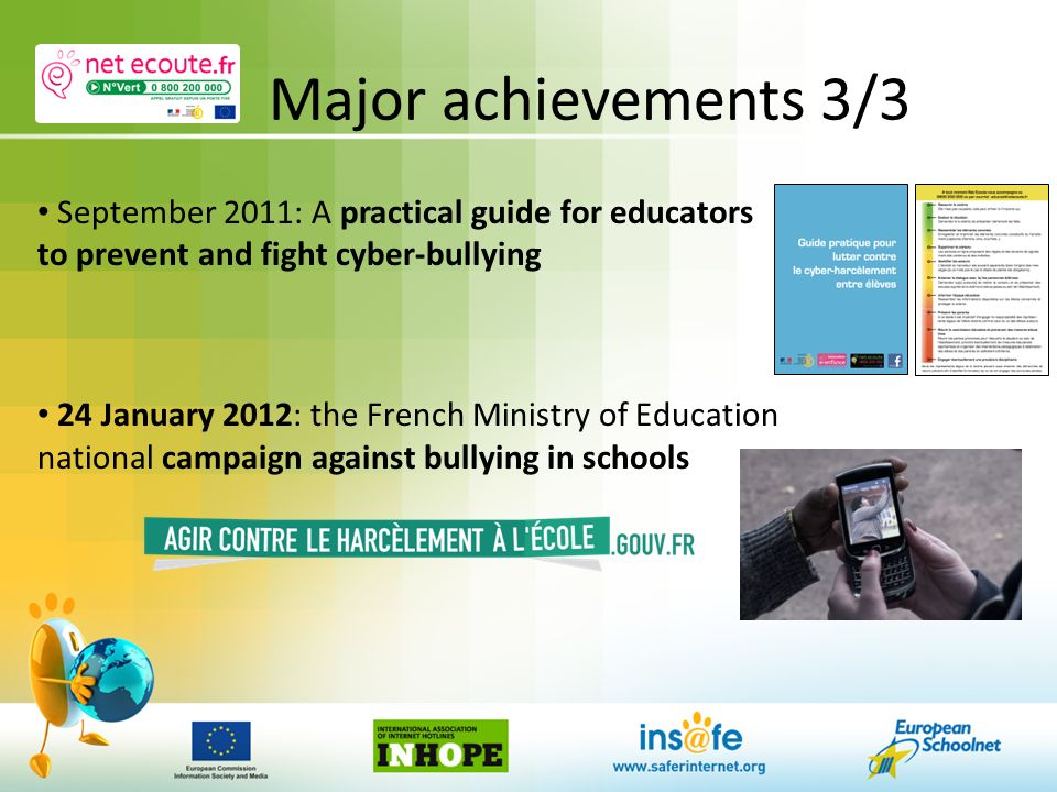 Major achievements 3/3 September 2011: A practical guide for educators to prevent and fight cyber-bullying 24 January 2012: the French Ministry of Education national campaign against bullying in schools