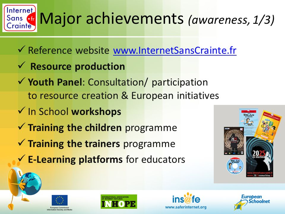 Major achievements (awareness, 1/3) Reference website www.InternetSansCrainte.frwww.InternetSansCrainte.fr Resource production Youth Panel: Consultation/ participation to resource creation & European initiatives In School workshops Training the children programme Training the trainers programme E-Learning platforms for educators