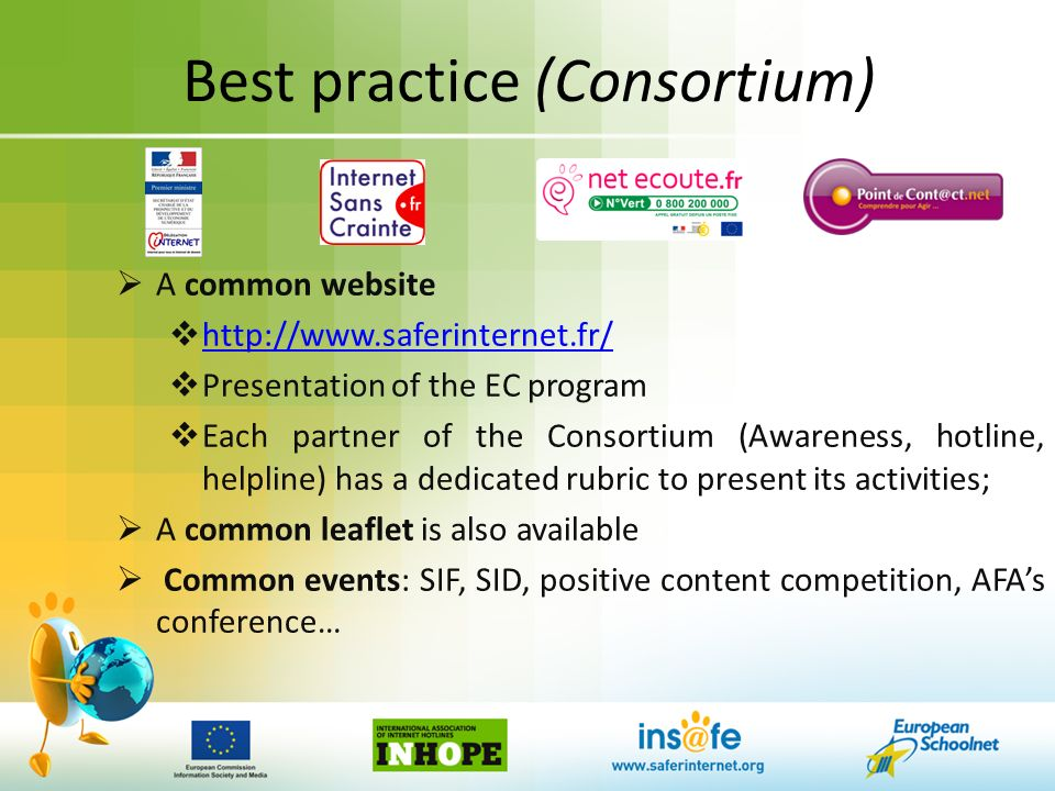 Best practice (Consortium) A common website http://www.saferinternet.fr/ Presentation of the EC program Each partner of the Consortium (Awareness, hotline, helpline) has a dedicated rubric to present its activities; A common leaflet is also available Common events: SIF, SID, positive content competition, AFAs conference…