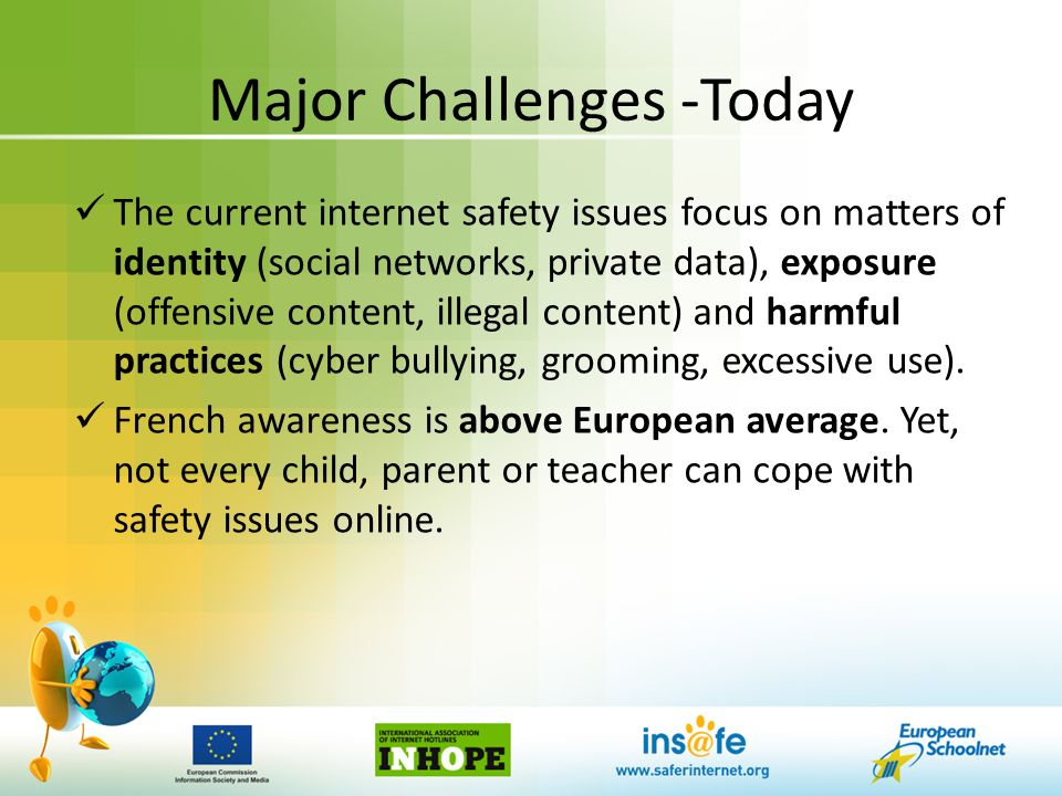 Major Challenges -Today The current internet safety issues focus on matters of identity (social networks, private data), exposure (offensive content, illegal content) and harmful practices (cyber bullying, grooming, excessive use).
