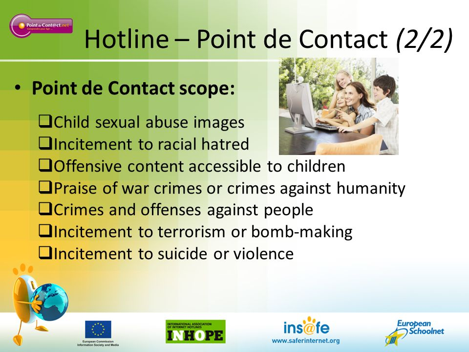 Hotline – Point de Contact (2/2) Point de Contact scope: Child sexual abuse images Incitement to racial hatred Offensive content accessible to children Praise of war crimes or crimes against humanity Crimes and offenses against people Incitement to terrorism or bomb-making Incitement to suicide or violence