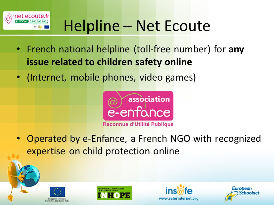 Helpline – Net Ecoute French national helpline (toll-free number) for any issue related to children safety online (Internet, mobile phones, video games) Operated by e-Enfance, a French NGO with recognized expertise on child protection online