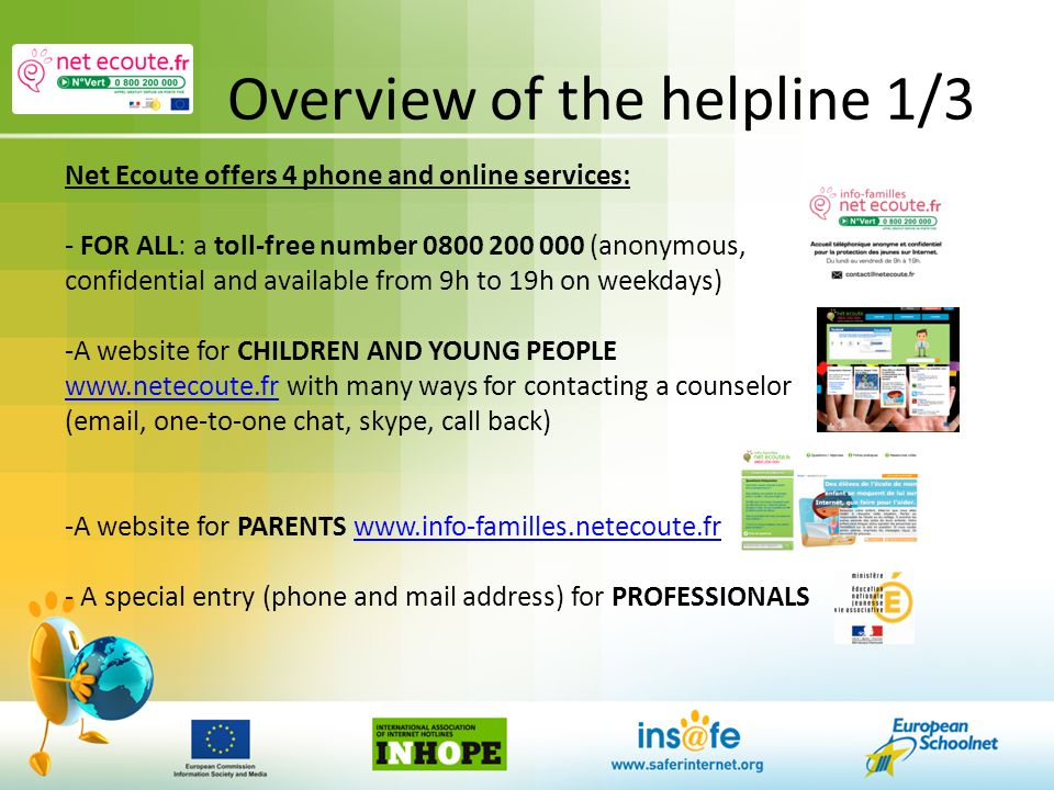 Overview of the helpline 1/3 Net Ecoute offers 4 phone and online services: - FOR ALL: a toll-free number 0800 200 000 (anonymous, confidential and available from 9h to 19h on weekdays) -A website for CHILDREN AND YOUNG PEOPLE www.netecoute.fr with many ways for contacting a counselor www.netecoute.fr (email, one-to-one chat, skype, call back) -A website for PARENTS www.info-familles.netecoute.frwww.info-familles.netecoute.fr - A special entry (phone and mail address) for PROFESSIONALS