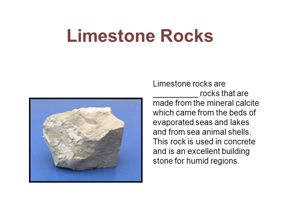 Limestone Rocks Limestone rocks are __________ rocks that are made from the mineral calcite which came from the beds of evaporated seas and lakes and