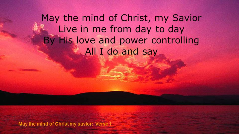May the mind of Christ, my Savior Live in me from day to day By His love and power controlling All I do and say May the mind of Christ my savior: Vers