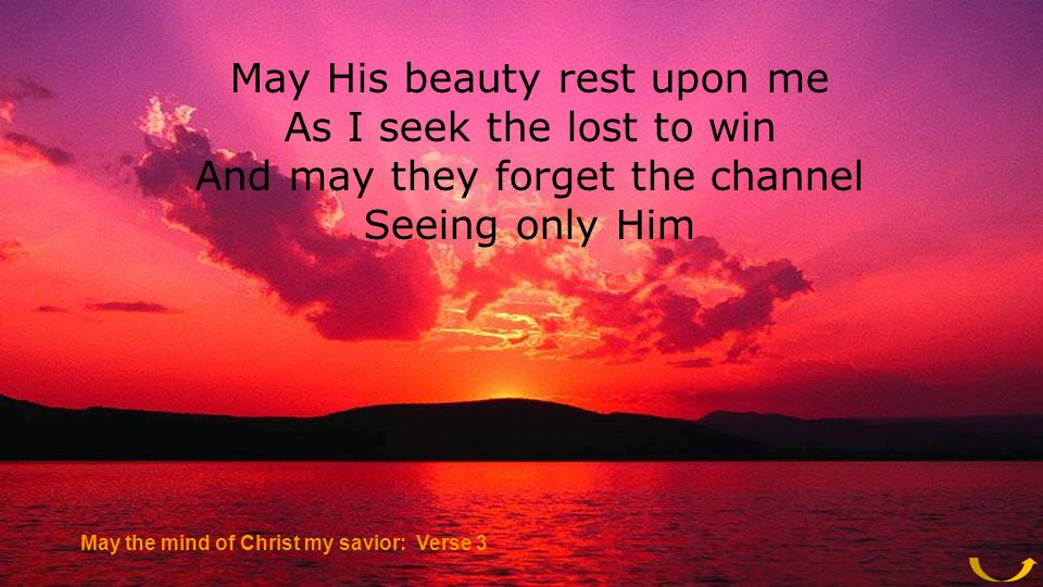 May His beauty rest upon me As I seek the lost to win And may they forget the channel Seeing only Him May the mind of Christ my savior: Verse 3