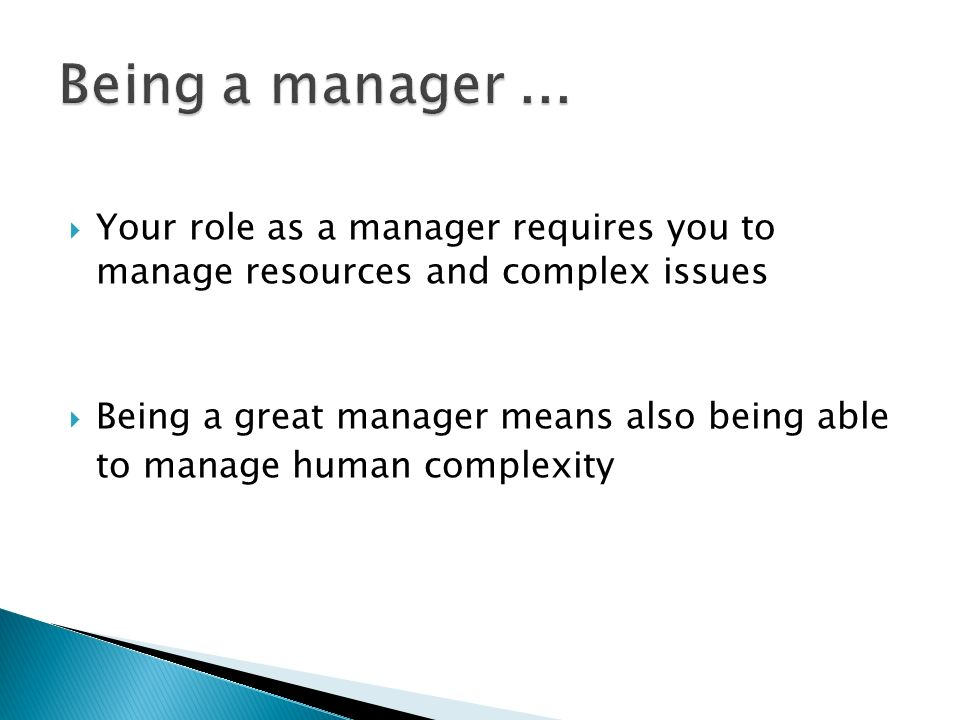 Your role as a manager requires you to manage resources and complex issues Being a great manager means also being able to manage human complexity