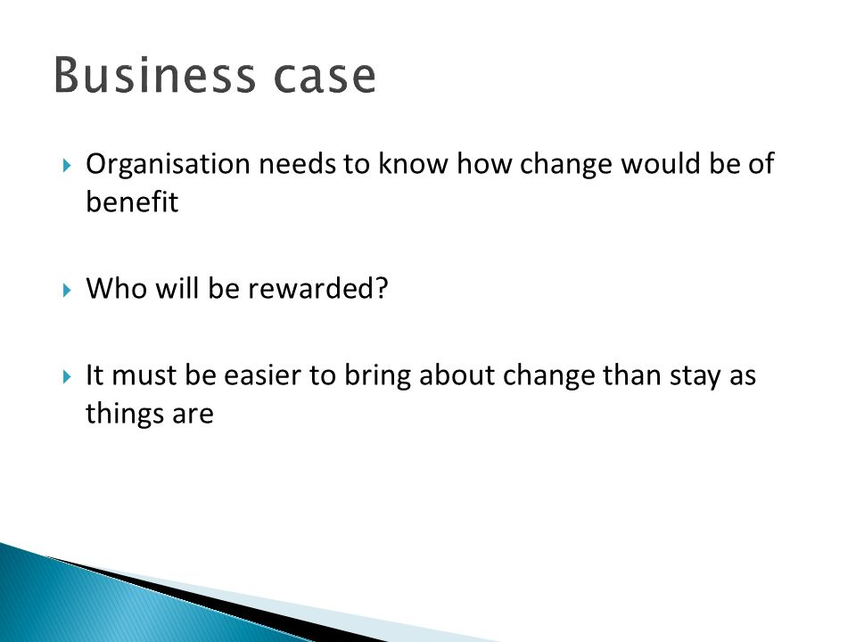 Organisation needs to know how change would be of benefit Who will be rewarded? It must be easier to bring about change than stay as things are