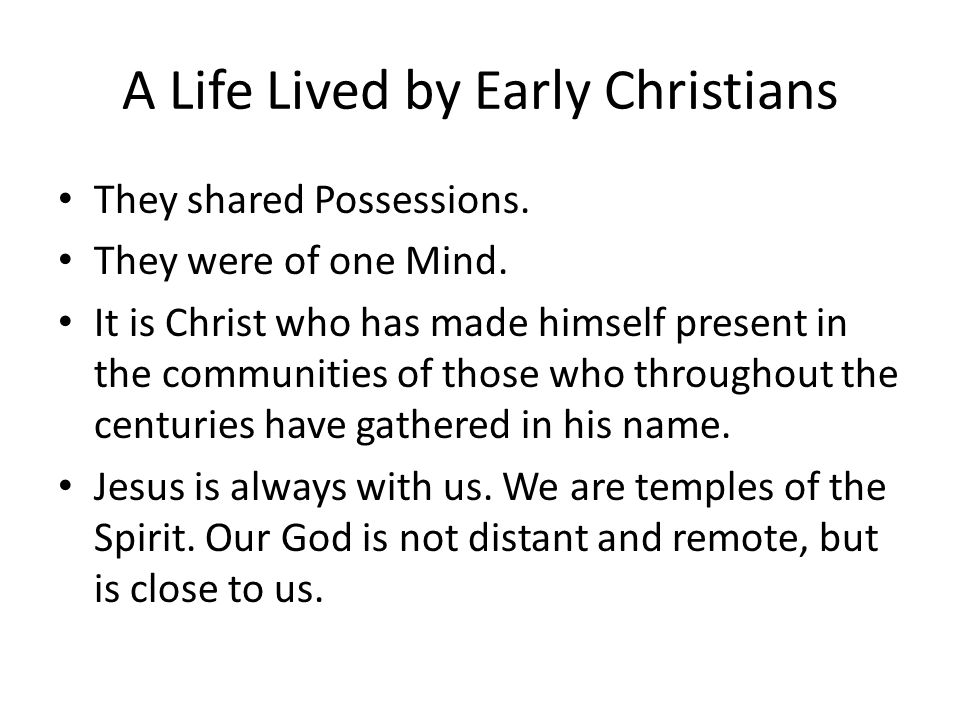 A Life Lived by Early Christians They shared Possessions. They were of one Mind. It is Christ who has made himself present in the communities of those