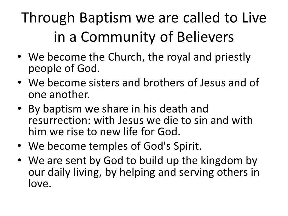 Through Baptism we are called to Live in a Community of Believers We become the Church, the royal and priestly people of God. We become sisters and br