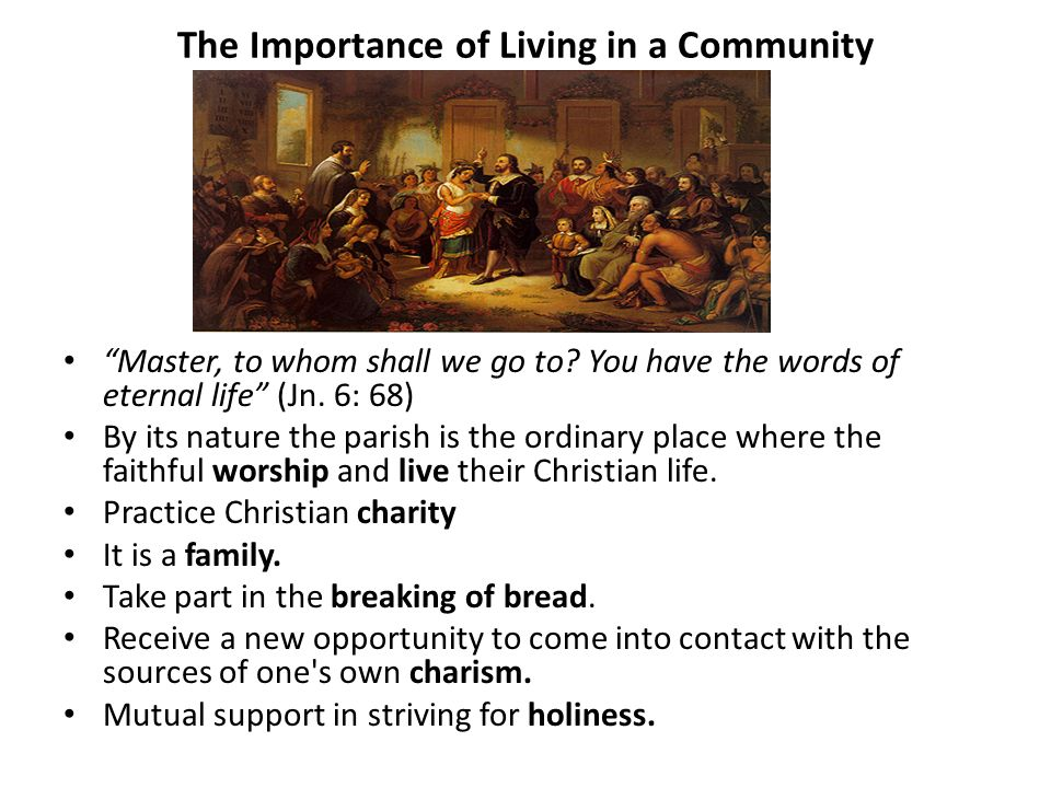The Importance of Living in a Community Master, to whom shall we go to? You have the words of eternal life (Jn. 6: 68) By its nature the parish is the