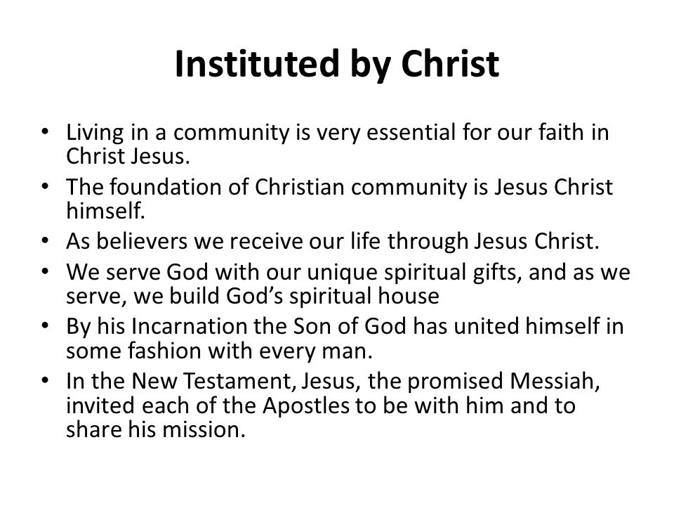 Instituted by Christ Living in a community is very essential for our faith in Christ Jesus. The foundation of Christian community is Jesus Christ hims
