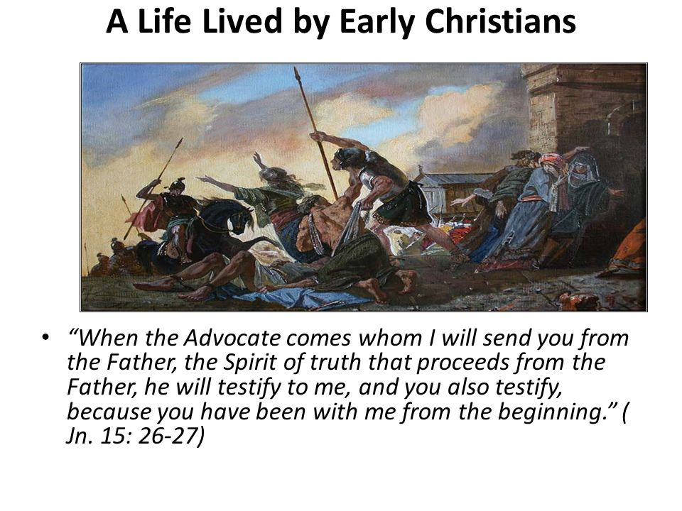 A Life Lived by Early Christians When the Advocate comes whom I will send you from the Father, the Spirit of truth that proceeds from the Father, he w