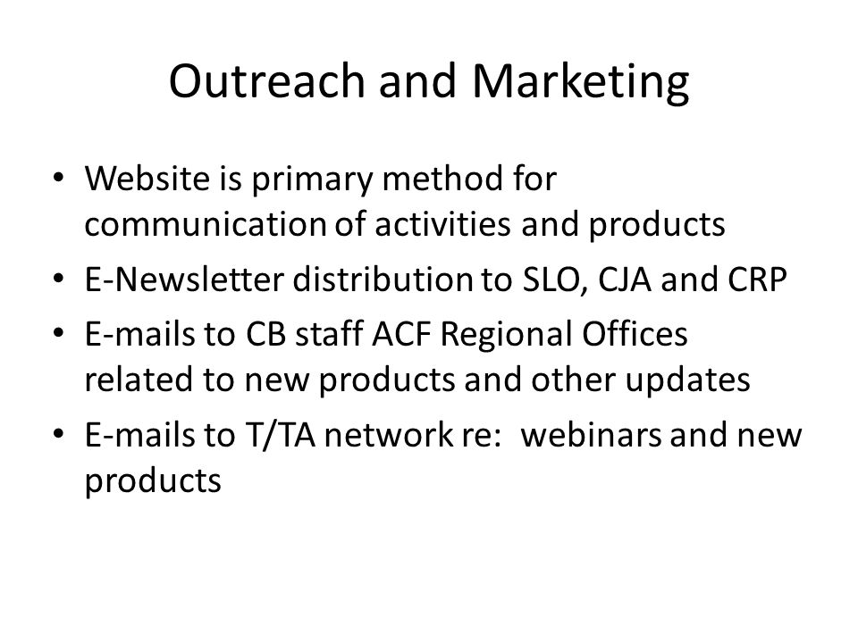 Outreach and Marketing (Contd) Outreach/Marketing to States and Tribes – NRC and CB Websites – Gateway Brochure – CB Regional Offices – TTA Coordination Center Outreach/Marketing to CB Regional Offices – Regional Meetings – CB Conferences – TTA Requests Outreach to Other TTA Network Partners – Conference Calls – Face-to-Face Meetings – T/TA Network meetings