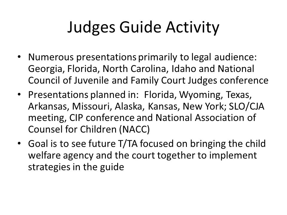 Judges Guide Activity Numerous presentations primarily to legal audience: Georgia, Florida, North Carolina, Idaho and National Council of Juvenile and