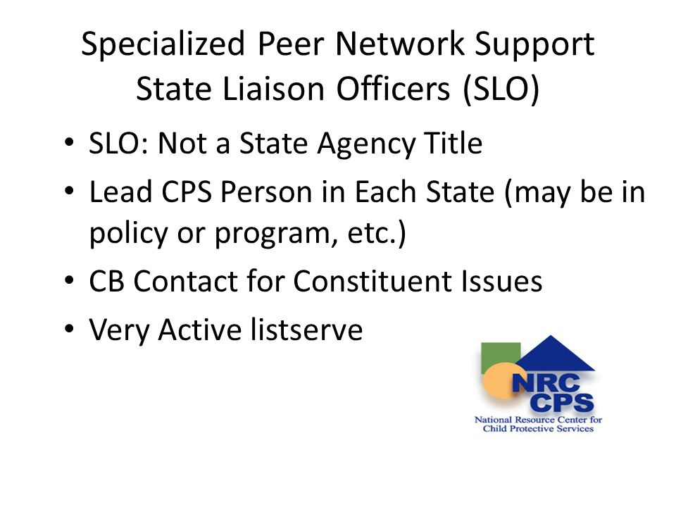Specialized Peer Network Support State Liaison Officers (SLO) NRC Supports SLOs: – Monthly Newsletter – Webinars and Teleconferences – Annual SLO Meeting – Annual Needs Survey – Listserve review