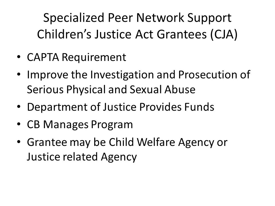 State CJA Coordinator and Multidisciplinary Task Force Set Annual Agenda for State Program Law Enforcement and Judicial Focus on CPS NRC Supports through: – Listserve – Quarterly Newsletter – Annual CJA Meeting – Teleconferences and Webinars – Annual Planning Survey Specialized Peer Network Support Childrens Justice Act Grantees (CJA)