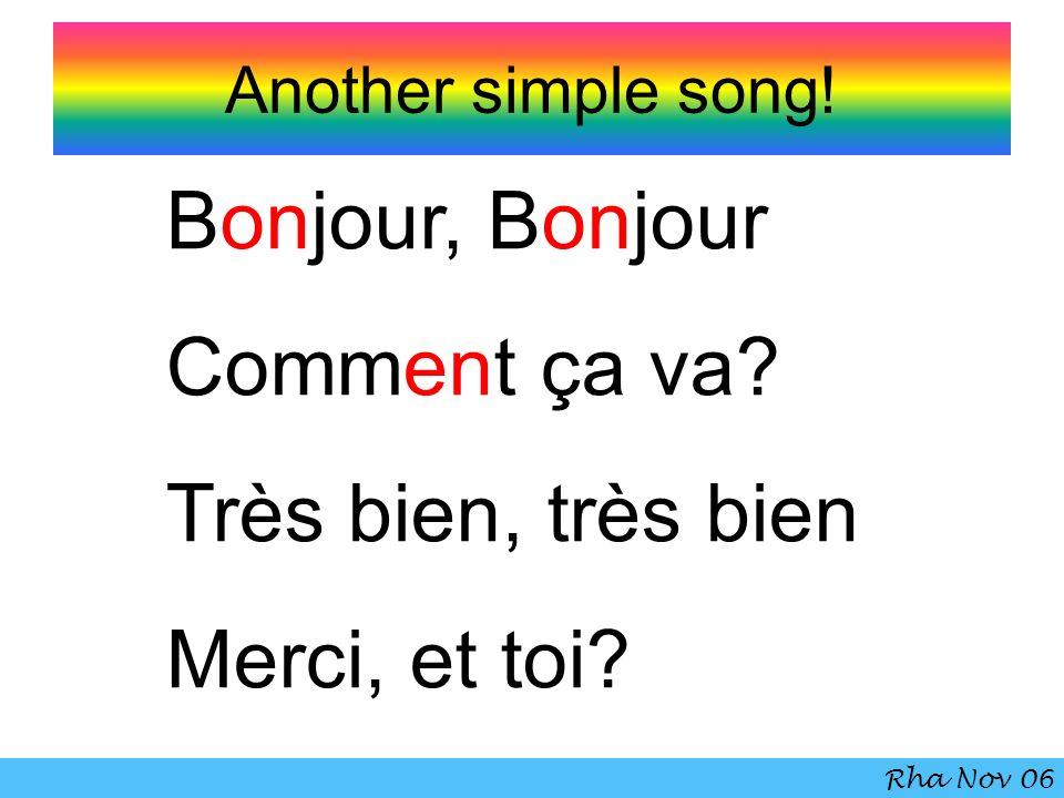 Another simple song! Bonjour, Bonjour Comment ça va? Très bien, très bien Merci, et toi? Rha Nov 06
