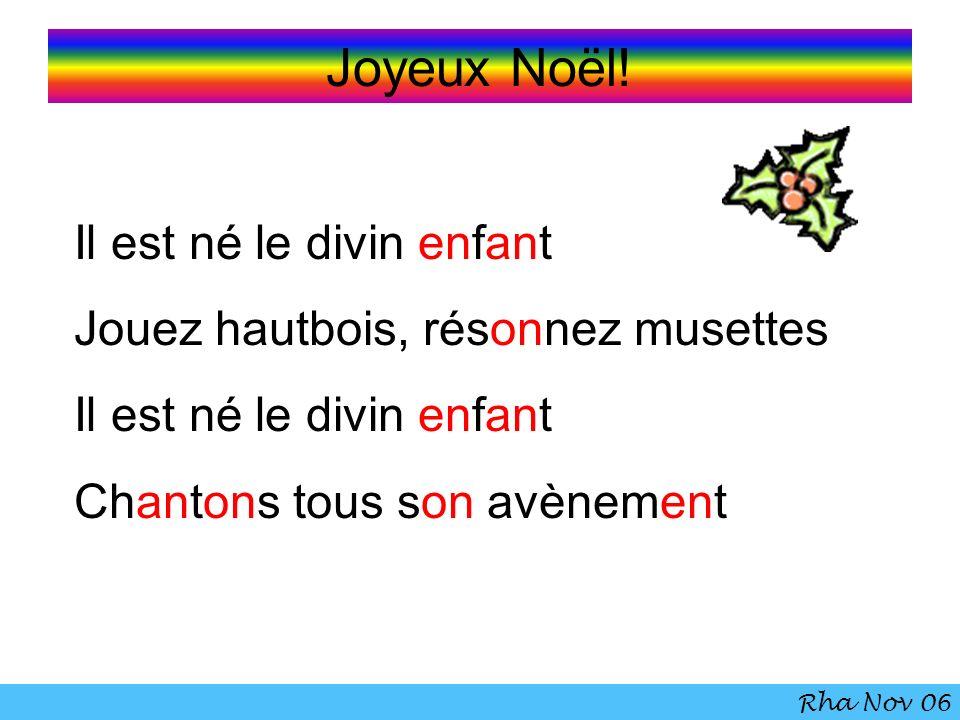Joyeux Noël! Il est né le divin enfant Jouez hautbois, résonnez musettes Il est né le divin enfant Chantons tous son avènement Rha Nov 06