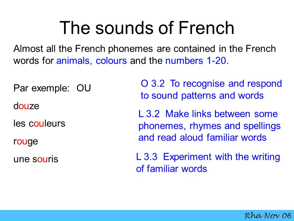 The sounds of French Almost all the French phonemes are contained in the French words for animals, colours and the numbers 1-20. Par exemple: OU douze
