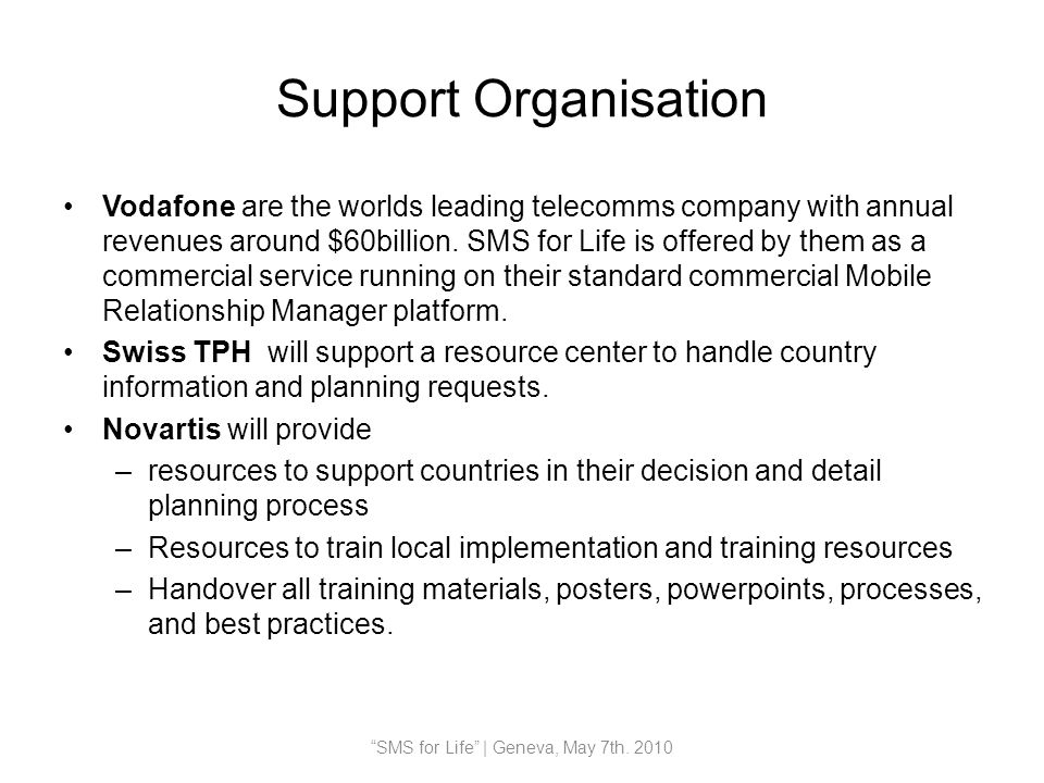 Support Organisation Vodafone are the worlds leading telecomms company with annual revenues around $60billion. SMS for Life is offered by them as a co