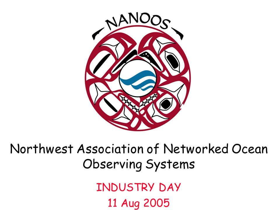 Northwest Association of Networked Ocean Observing Systems INDUSTRY DAY 11 Aug 2005