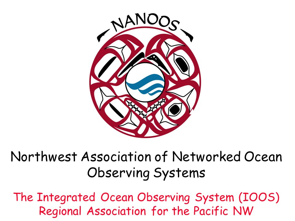 Northwest Association of Networked Ocean Observing Systems The Integrated Ocean Observing System (IOOS) Regional Association for the Pacific NW