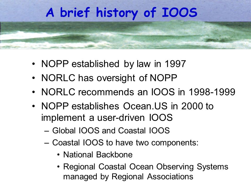 A brief history of IOOS NOPP established by law in 1997 NORLC has oversight of NOPP NORLC recommends an IOOS in 1998-1999 NOPP establishes Ocean.US in 2000 to implement a user-driven IOOS –Global IOOS and Coastal IOOS –Coastal IOOS to have two components: National Backbone Regional Coastal Ocean Observing Systems managed by Regional Associations