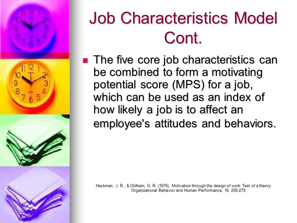 Job Characteristics Model Cont. The five core job characteristics can be combined to form a motivating potential score (MPS) for a job, which can be u
