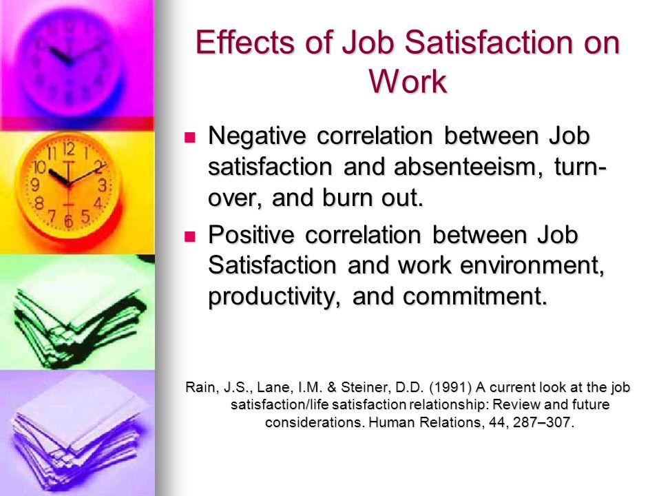 Effects of Job Satisfaction on Work Negative correlation between Job satisfaction and absenteeism, turn- over, and burn out. Negative correlation betw