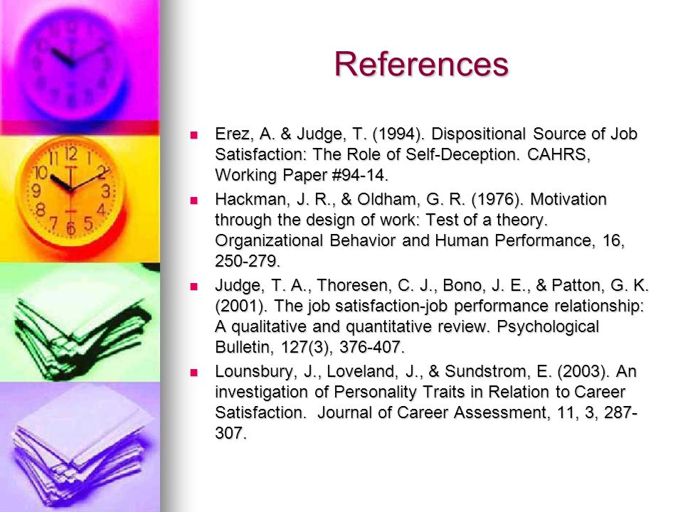 References Erez, A. & Judge, T. (1994). Dispositional Source of Job Satisfaction: The Role of Self-Deception. CAHRS, Working Paper #94-14. Erez, A. &