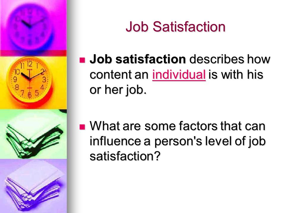 Job Satisfaction Level of pay and benefits, the perceived fairness of the promotion system within a company, the quality of the working conditions, leadership and social relationships, and the job itself (the variety of tasks involved, the interest and challenge the job generates, and the clarity of the job description/requirements).