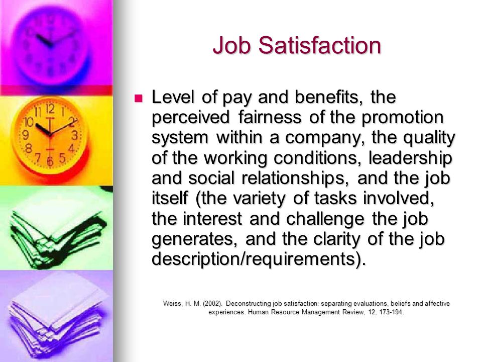 Job Satisfaction Level of pay and benefits, the perceived fairness of the promotion system within a company, the quality of the working conditions, le