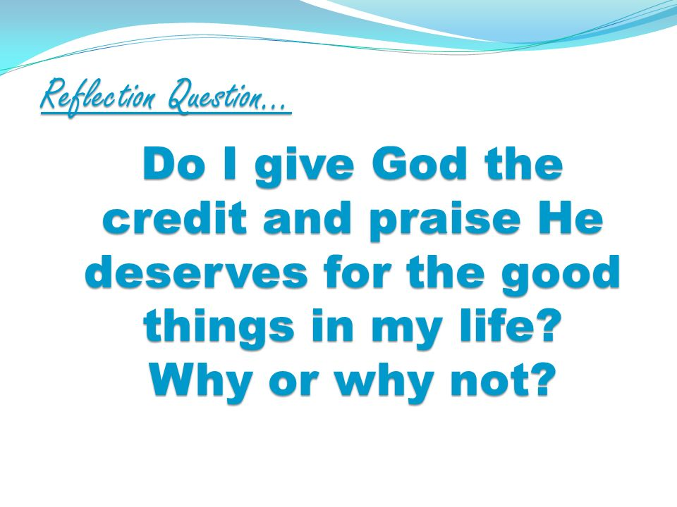 Reflection Question… Do I give God the credit and praise He deserves for the good things in my life.