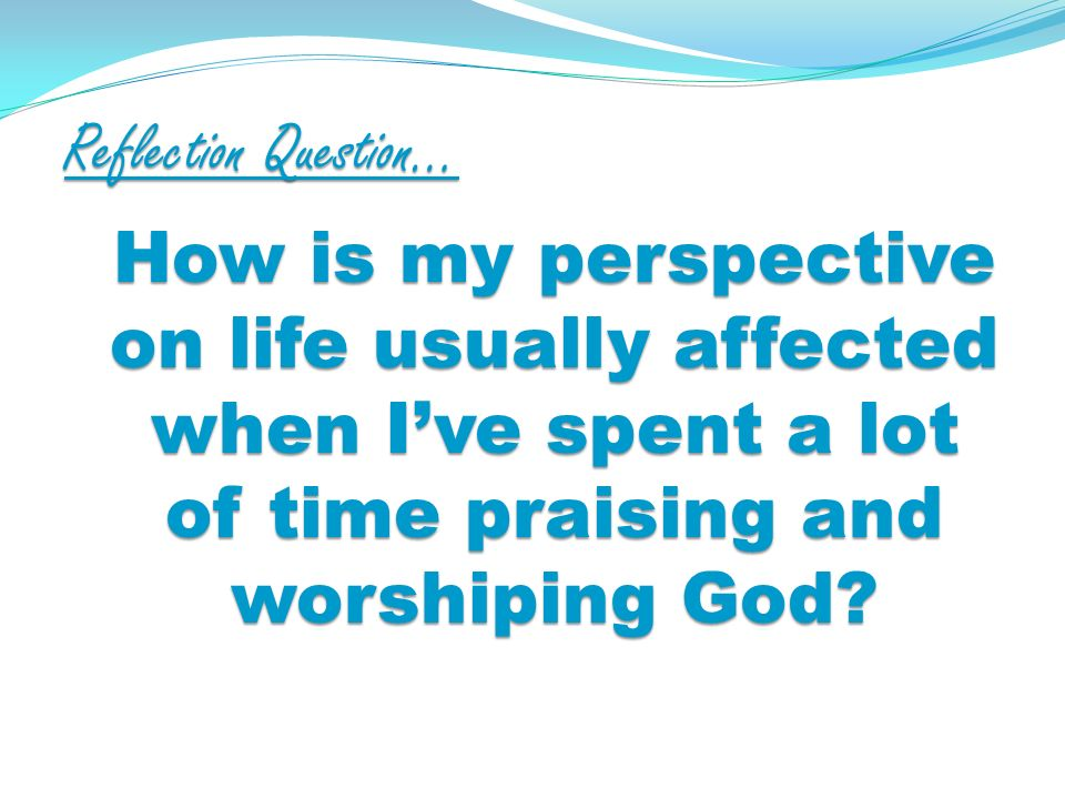 Reflection Question… How is my perspective on life usually affected when Ive spent a lot of time praising and worshiping God