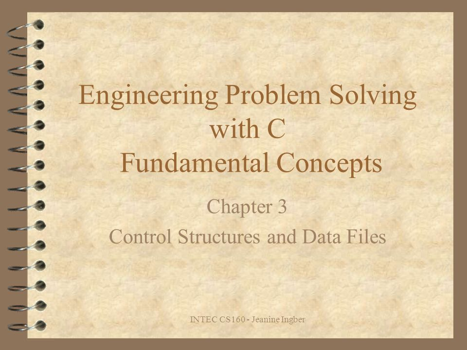 INTEC CS160 - Jeanine Ingber Engineering Problem Solving with C Fundamental Concepts Chapter 3 Control Structures and Data Files