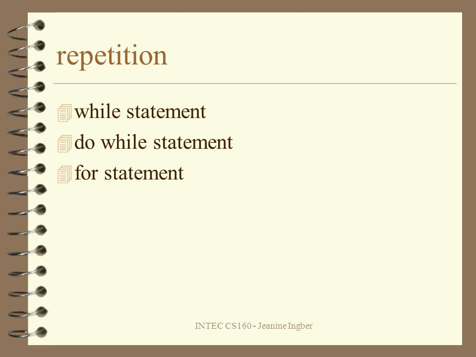 INTEC CS160 - Jeanine Ingber repetition while statement do while statement for statement
