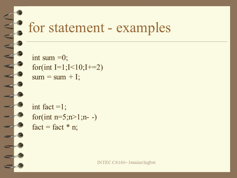 INTEC CS160 - Jeanine Ingber for statement - examples int sum =0; for(int I=1;I<10;I+=2) sum = sum + I; int fact =1; for(int n=5;n>1;n- -) fact = fact * n;