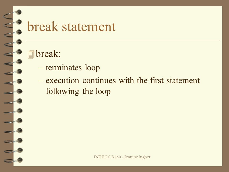 INTEC CS160 - Jeanine Ingber break statement break; –terminates loop –execution continues with the first statement following the loop