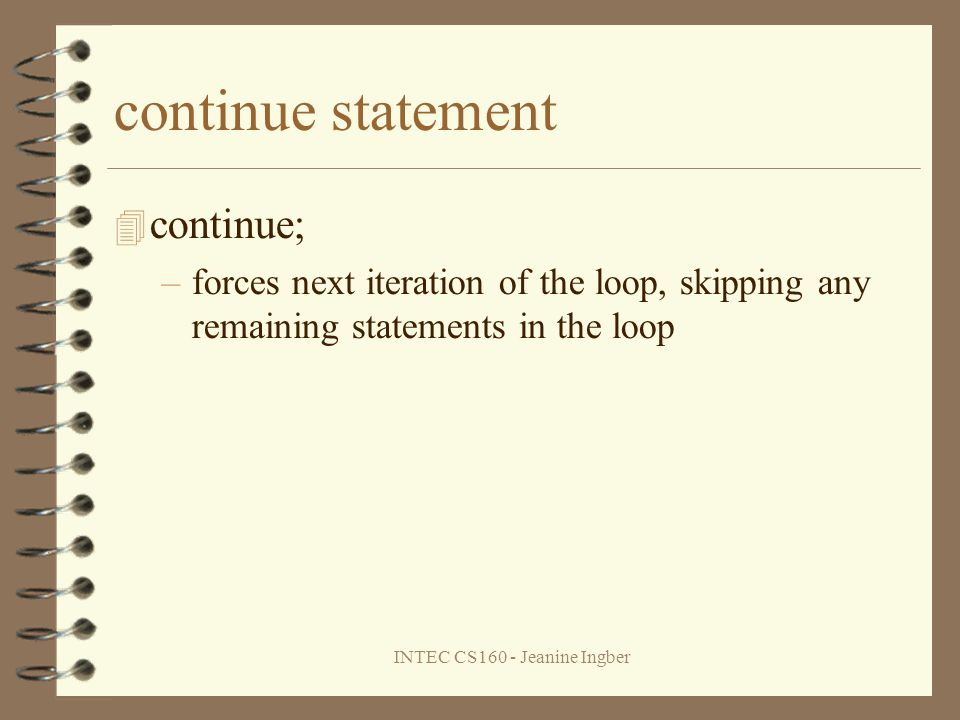 INTEC CS160 - Jeanine Ingber continue statement continue; –forces next iteration of the loop, skipping any remaining statements in the loop