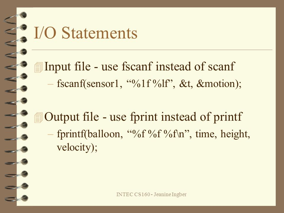 INTEC CS160 - Jeanine Ingber I/O Statements Input file - use fscanf instead of scanf –fscanf(sensor1, %1f %lf, &t, &motion); Output file - use fprint instead of printf –fprintf(balloon, %f %f %f\n, time, height, velocity);